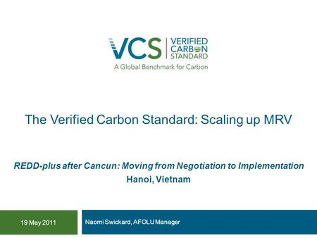 The Verified Carbon Standard: Scaling up MRV Naomi Swickard, AFOLU Manager 19 May 2011 REDD-plus after Cancun: Moving from Negotiation to Implementation.