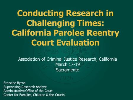 Conducting Research in Challenging Times: California Parolee Reentry Court Evaluation Association of Criminal Justice Research, California March 17-19.