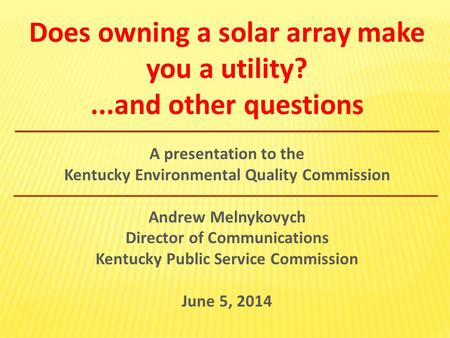 Does owning a solar array make you a utility?...and other questions A presentation to the Kentucky Environmental Quality Commission Andrew Melnykovych.