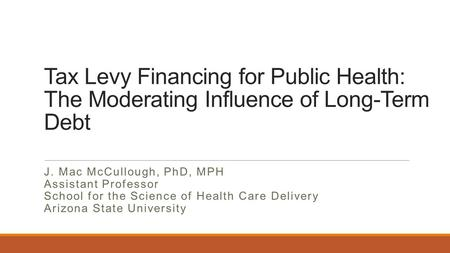 Tax Levy Financing for Public Health: The Moderating Influence of Long-Term Debt J. Mac McCullough, PhD, MPH Assistant Professor School for the Science.