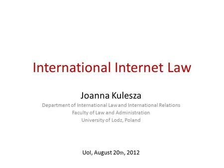 International Internet Law Joanna Kulesza Department of International Law and International Relations Faculty of Law and Administration University of Lodz,