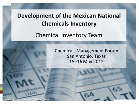 Chemicals Management Forum San Antonio, Texas 15–16 May 2012 Development of the Mexican National Chemicals Inventory Chemical Inventory Team Commission.