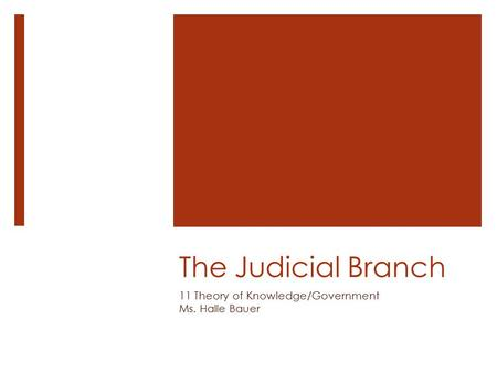 The Judicial Branch 11 Theory of Knowledge/Government Ms. Halle Bauer.
