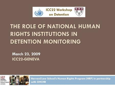 THE ROLE OF NATIONAL HUMAN RIGHTS INSTITUTIONS IN DETENTION MONITORING Harvard Law School's Human Rights Program (HRP) in partnership with OHCHR March.