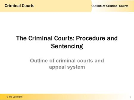 Outline of Criminal Courts Criminal Courts © The Law Bank The Criminal Courts: Procedure and Sentencing Outline of criminal courts and appeal system 1.