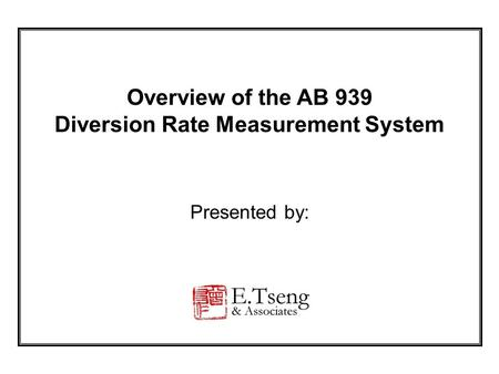 Overview of the AB 939 Diversion Rate Measurement System Presented by: