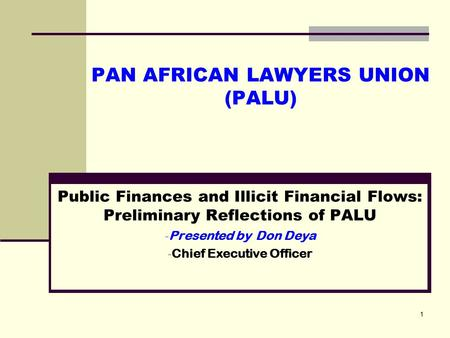 1 PAN AFRICAN LAWYERS UNION (PALU) Public Finances and Illicit Financial Flows: Preliminary Reflections of PALU - Presented by Don Deya - Chief Executive.