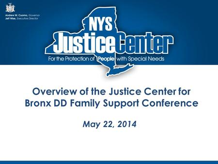 Overview of the Justice Center for Bronx DD Family Support Conference May 22, 2014.