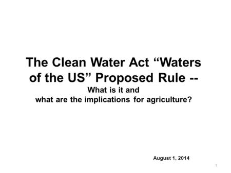 "The Clean Water Act ""Waters of the US"" Proposed Rule -- What is it and what are the implications for agriculture? August 1, 2014 1."