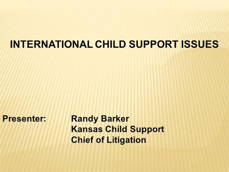 INTERNATIONAL CHILD SUPPORT ISSUES Presenter: Randy Barker Kansas Child Support Chief of Litigation.