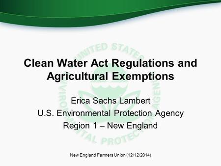 Clean Water Act Regulations and Agricultural Exemptions Erica Sachs Lambert U.S. Environmental Protection Agency Region 1 – New England New England Farmers.