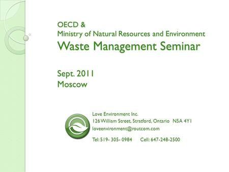 OECD & Ministry of Natural Resources and Environment Waste Management Seminar Sept. 2011 Moscow Love Environment Inc. 126 William Street, Stratford, Ontario.