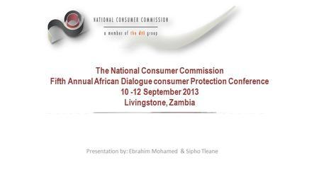The National Consumer Commission Fifth Annual African Dialogue consumer Protection Conference 10 -12 September 2013 Livingstone, Zambia Presentation by: