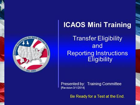ICAOS Mini Training Transfer Eligibility and Reporting Instructions Eligibility Presented by: Training Committee [Revision 3/1/2014] Be Ready for a Test.