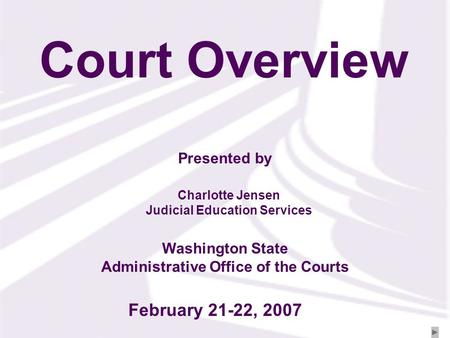 Presented by Washington State Administrative Office of the Courts Court Overview Charlotte Jensen Judicial Education Services February 21-22, 2007.