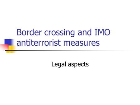 Border crossing and IMO antiterrorist measures Legal aspects.