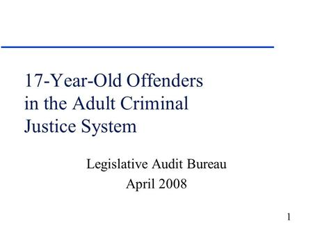 1 17-Year-Old Offenders in the Adult Criminal Justice System Legislative Audit Bureau April 2008.