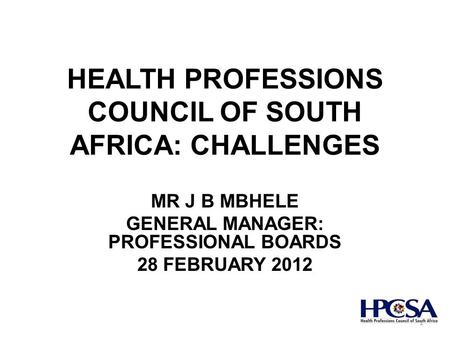 HEALTH PROFESSIONS COUNCIL OF SOUTH AFRICA: CHALLENGES MR J B MBHELE GENERAL MANAGER: PROFESSIONAL BOARDS 28 FEBRUARY 2012 1.