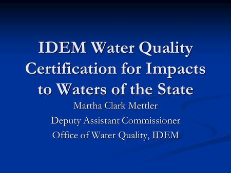IDEM Water Quality Certification for Impacts to Waters of the State Martha Clark Mettler Deputy Assistant Commissioner Office of Water Quality, IDEM.