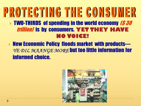  TWO-THIRDS of spending in the world economy ($ 30 trillion) is by consumers. YET THEY HAVE NO VOICE!  New Economic Policy floods market with products—