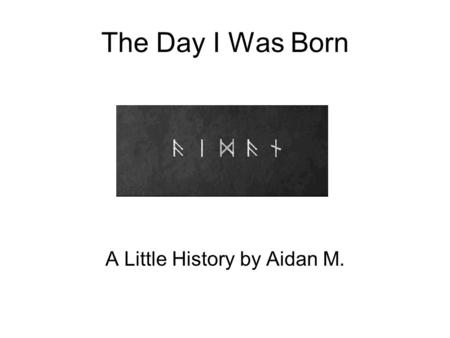 The Day I Was Born A Little History by Aidan M.. I am… 4092days 98219hours 5893159minutes 353589558seconds old as of 5/16/12.