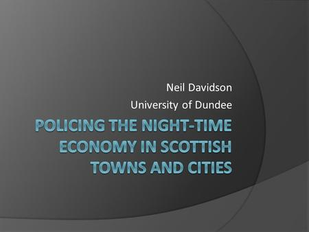 Neil Davidson University of Dundee. Introduction  Why the need for this research? The NTE is generally associated with high levels of violence and disorder.