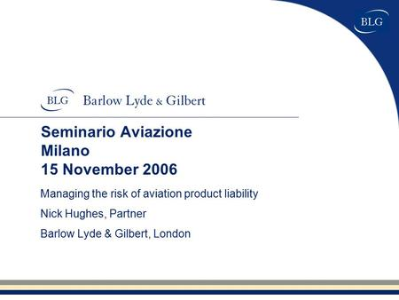 Seminario Aviazione Milano 15 November 2006 Managing the risk of aviation product liability Nick Hughes, Partner Barlow Lyde & Gilbert, London.