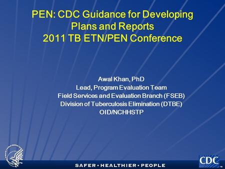 TM PEN: CDC Guidance for Developing Plans and Reports 2011 TB ETN/PEN Conference Awal Khan, PhD Lead, Program Evaluation Team Field Services and Evaluation.