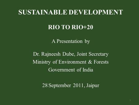 SUSTAINABLE DEVELOPMENT RIO TO RIO+20 A Presentation by Dr. Rajneesh Dube, Joint Secretary Ministry of Environment & Forests Government of India 28 September.