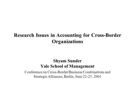 Research Issues in Accounting for Cross-Border Organizations Shyam Sunder Yale School of Management Conference on Cross-Border Business Combinations and.
