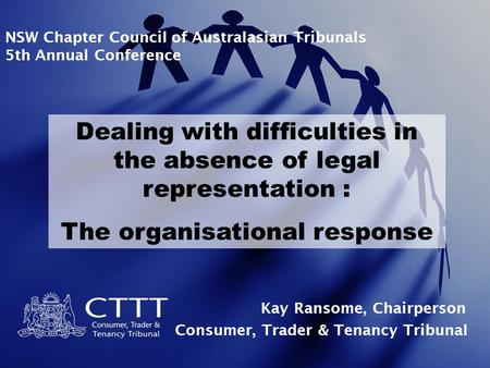 NSW Chapter Council of Australasian Tribunals 5th Annual Conference Dealing with difficulties in the absence of legal representation : The organisational.