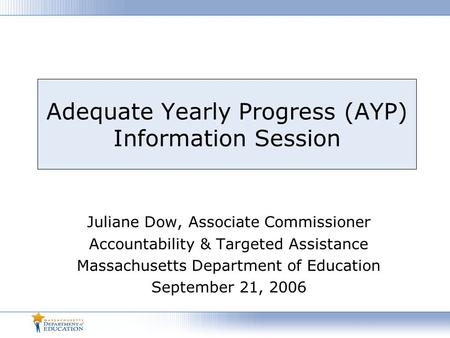 Adequate Yearly Progress (AYP) Information Session Juliane Dow, Associate Commissioner Accountability & Targeted Assistance Massachusetts Department of.