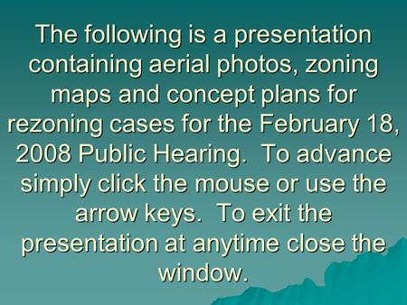 The following is a presentation containing aerial photos, zoning maps and concept plans for rezoning cases for the February 18, 2008 Public Hearing. To.