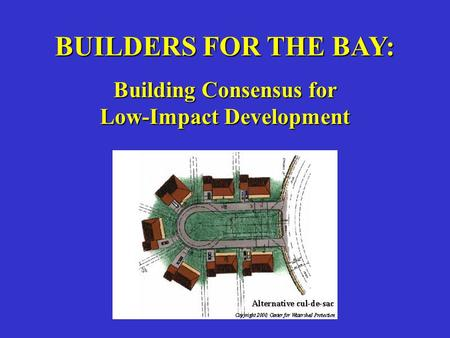 BUILDERS FOR THE BAY: Building Consensus for Low-Impact Development.