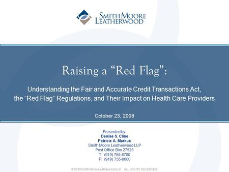 "© 2008 Smith Moore Leatherwood LLP. ALL RIGHTS RESERVED. Raising a ""Red Flag"": Understanding the Fair and Accurate Credit Transactions Act, the ""Red Flag"""