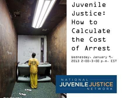 Juvenile Justice: How to Calculate the Cost of Arrest Wednesday, January 9, 2013 2:00-3:00 p.m. EST Photo: Richard Ross.