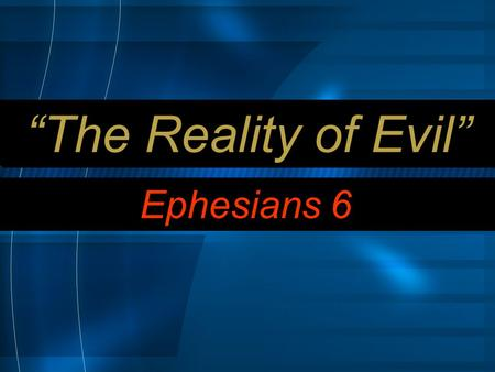 """The Reality of Evil"" Ephesians 6. 10 Finally, be strong in the Lord and in his mighty power."