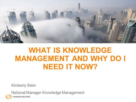 WHAT IS KNOWLEDGE MANAGEMENT AND WHY DO I NEED IT NOW? Kimberly Stein National Manager Knowledge Management.