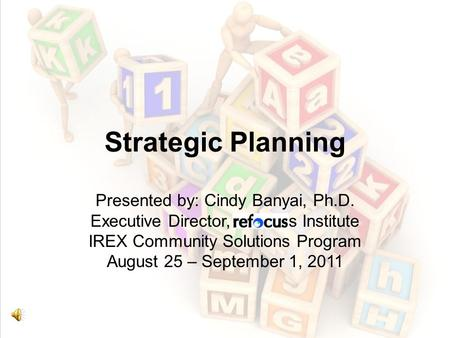 Strategic Planning Presented by: Cindy Banyai, Ph.D. Executive Director, Refocus Institute IREX Community Solutions Program August 25 – September 1, 2011.