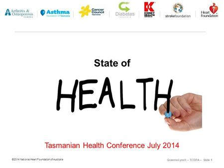 ©2014 National Heart Foundation of Australia Graeme Lynch – TCDPA – Slide 1 State of Tasmanian Health Conference July 2014.