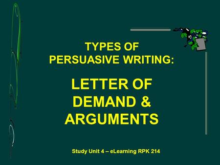 Study Unit 4 – eLearning RPK 214 TYPES OF PERSUASIVE WRITING: LETTER OF DEMAND & ARGUMENTS.