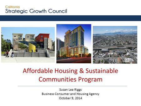 Affordable Housing & Sustainable Communities Program Susan Lea Riggs Business Consumer and Housing Agency October 9, 2014.