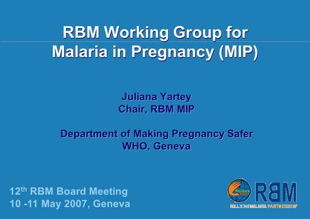 12 th RBM Board Meeting, Geneva | 10-11 May 2007 | RBM Working Group for Malaria in Pregnancy (MIP) Juliana Yartey Chair, RBM MIP Department of Making.