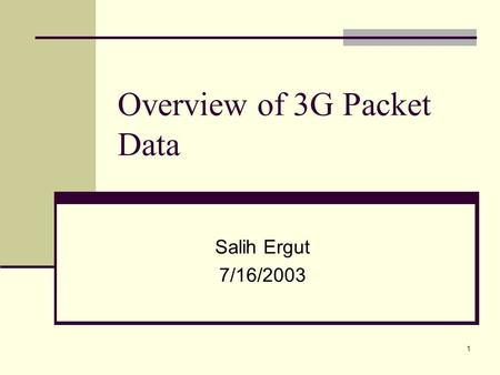 1 Overview of 3G Packet Data Salih Ergut 7/16/2003.