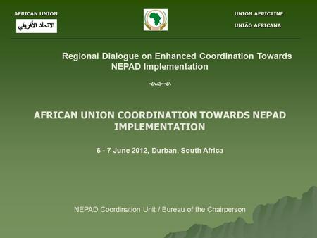 AFRICAN UNION UNION AFRICAINE UNION AFRICAINE UNIÃO AFRICANA UNIÃO AFRICANA Regional Dialogue on Enhanced Coordination Towards NEPAD Implementation 