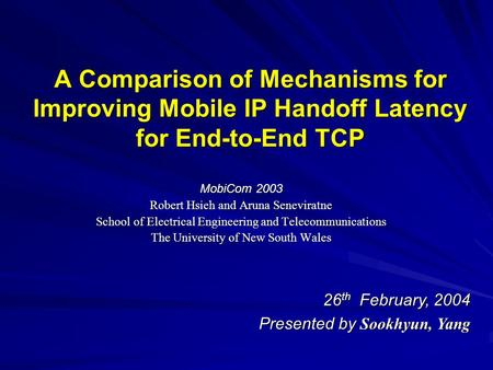 A Comparison of Mechanisms for Improving Mobile IP Handoff Latency for End-to-End TCP MobiCom 2003 Robert Hsieh and Aruna Seneviratne School of Electrical.