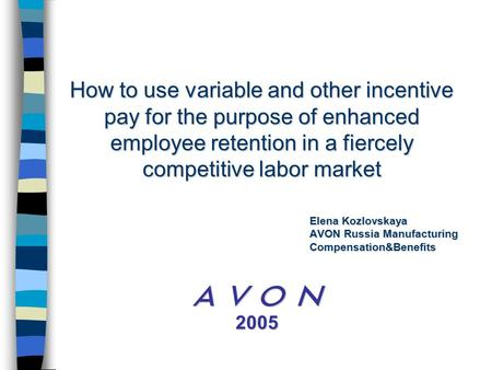 How to use variable and other incentive pay for the purpose of enhanced employee retention in a fiercely competitive labor market  2005 Elena Kozlovskaya.