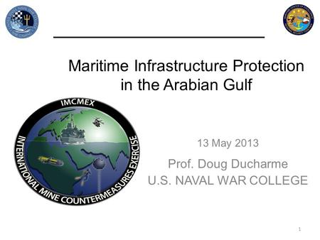 Maritime Infrastructure Protection in the Arabian Gulf 13 May 2013 Prof. Doug Ducharme U.S. NAVAL WAR COLLEGE 1.