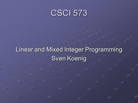 CSCI 573 Linear and Mixed Integer Programming Sven Koenig.