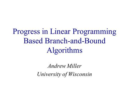 Progress in Linear Programming Based Branch-and-Bound Algorithms Andrew Miller University of Wisconsin.